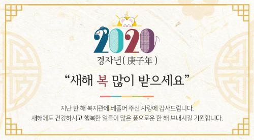 2020년 경자년(庚子年) 새해 복 많이 받으세요지난 한 해복지관에 베풀어 주신 사랑에 감사드립니다. 새해에도 건강하시고 행복한 일들이 많은 풍요로운 한 해 보내시길 기원합니다.
